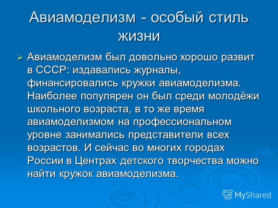 Авиамоделизм - особый стиль жизни Авиамоделизм был довольно хорошо развит в СССР: издавались журналы, финансировались кружки авиамоделизма. Наиболее популярен он был среди молодёжи школьного возраста, в то же время авиамоделизмом на профессиональном