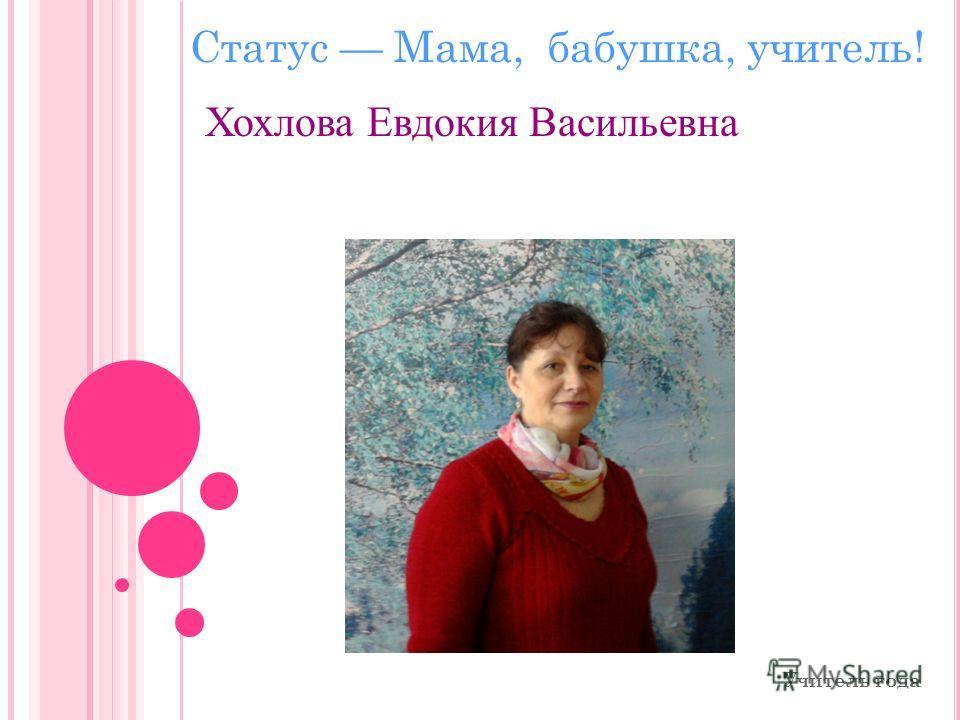 Хохлова Евдокия Васильевна Учитель года Статус Мама, бабушка, учитель!