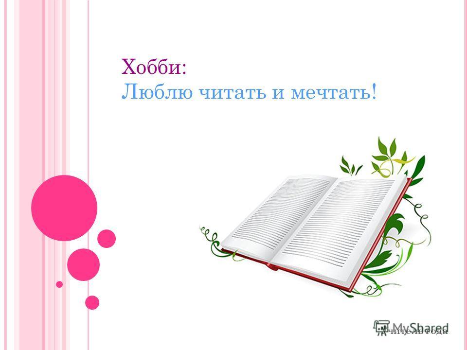 Учитель года Хобби: Люблю читать и мечтать!