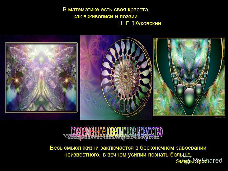Весь смысл жизни заключается в бесконечном завоевании неизвестного, в вечном усилии познать больше. Эмиль Золя В математике есть своя красота, как в живописи и поэзии. Н. Е. Жуковский