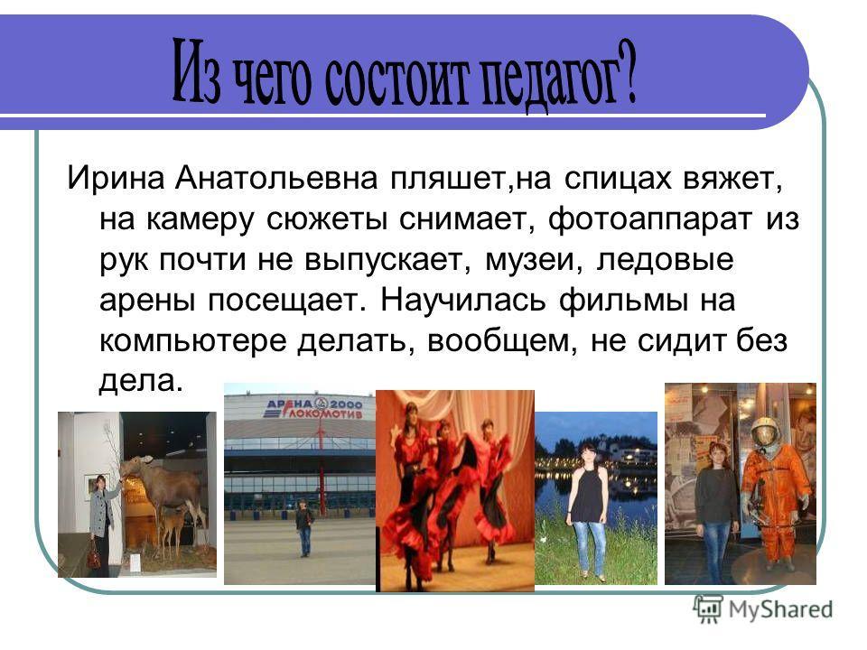 Ирина Анатольевна пляшет,на спицах вяжет, на камеру сюжеты снимает, фотоаппарат из рук почти не выпускает, музеи, ледовые арены посещает. Научилась фильмы на компьютере делать, вообщем, не сидит без дела.