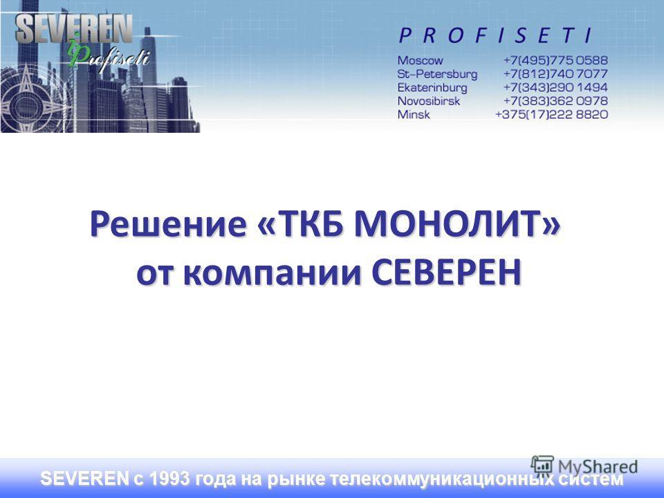 SEVEREN с 1993 года на рынке телекоммуникационных систем Решение «ТКБ МОНОЛИТ» от компании СЕВЕРЕН