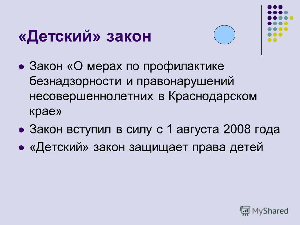 Закон «О мерах по профилактике безнадзорности и правонарушений несовершеннолетних в Краснодарском крае» Закон вступил в силу с 1 августа 2008 года «Детский» закон защищает права детей «Детский» закон