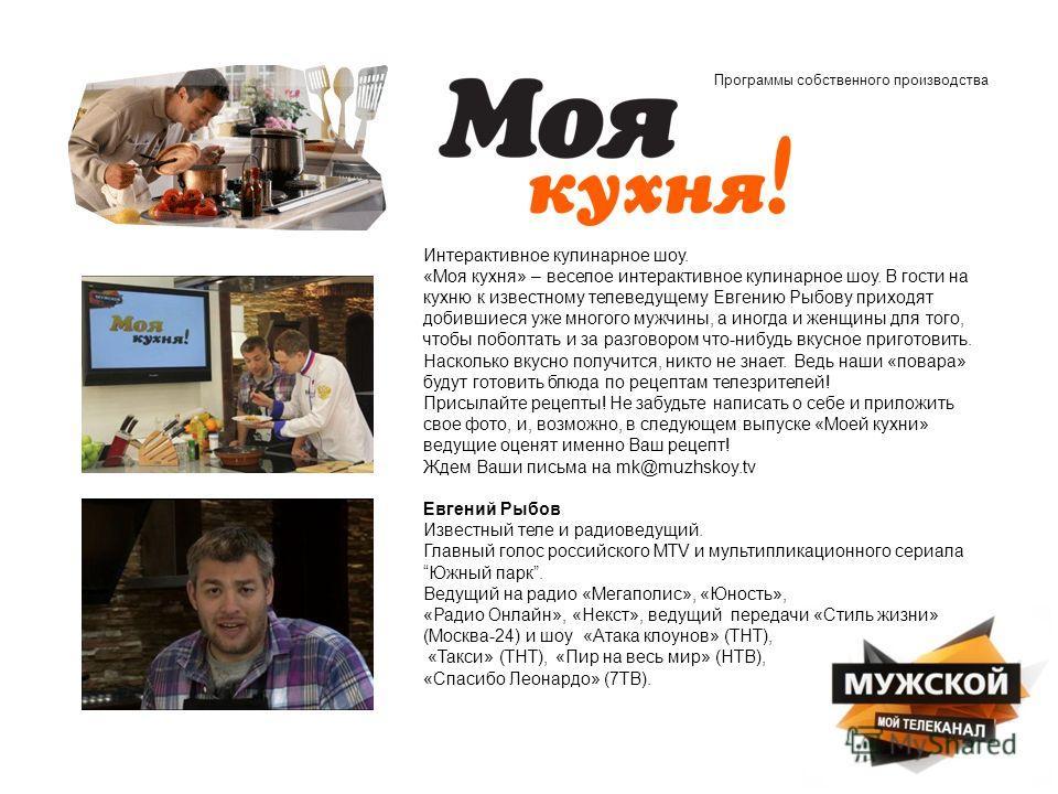 Программы собственного производства Интерактивное кулинарное шоу. «Моя кухня» – веселое интерактивное кулинарное шоу. В гости на кухню к известному телеведущему Евгению Рыбову приходят добившиеся уже многого мужчины, а иногда и женщины для того, чтоб