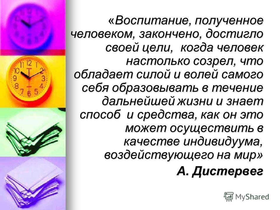 «Воспитание, полученное человеком, закончено, достигло своей цели, когда человек настолько созрел, что обладает силой и волей самого себя образовывать в течение дальнейшей жизни и знает способ и средства, как он это может осуществить в качестве индив