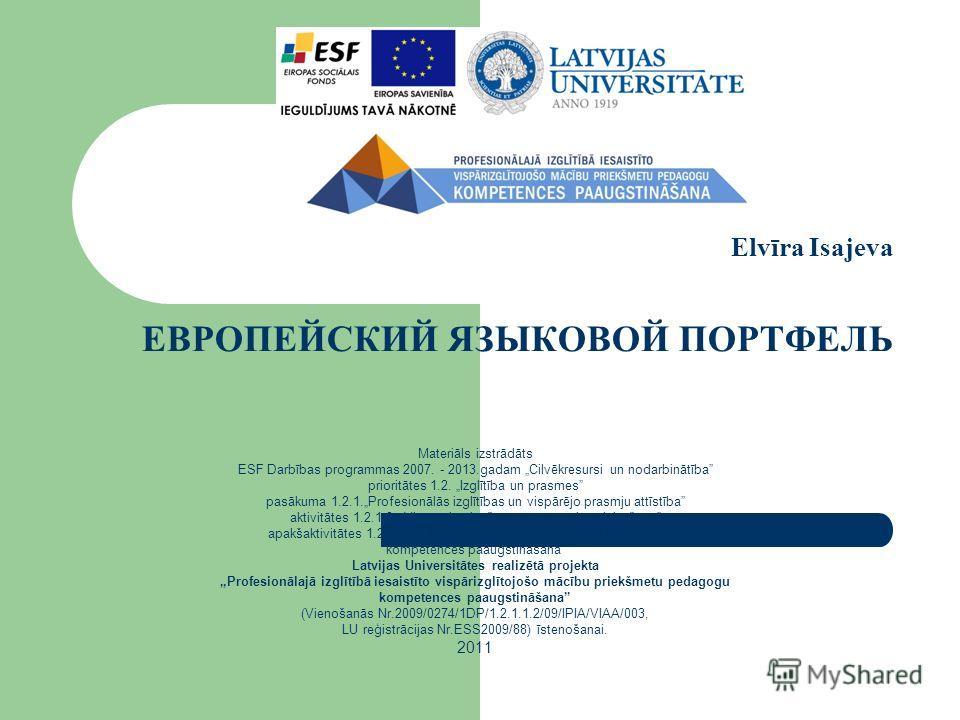 Elvīra Isajeva ЕВРОПЕЙСКИЙ ЯЗЫКОВОЙ ПОРТФЕЛЬ Materiāls izstrādāts ESF Darbības programmas 2007. - 2013.gadam Cilvēkresursi un nodarbinātība prioritātes 1.2. Izglītība un prasmes pasākuma 1.2.1.Profesionālās izglītības un vispārējo prasmju attīstība a