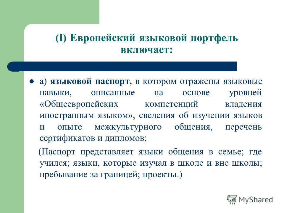 (I) Европейский языковой портфель включает: а) языковой паспорт, в котором отражены языковые навыки, описанные на основе уровней «Общеевропейских компетенций владения иностранным языком», сведения об изучении языков и опыте межкультурного общения, пе
