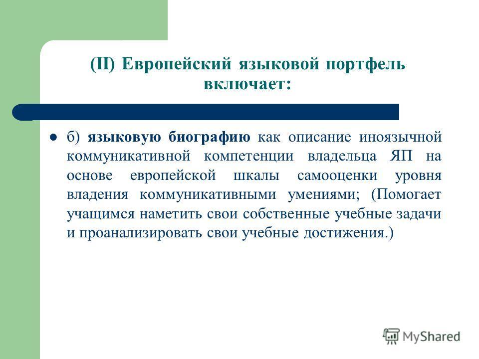 (II) Европейский языковой портфель включает: б) языковую биографию как описание иноязычной коммуникативной компетенции владельца ЯП на основе европейской шкалы самооценки уровня владения коммуникативными умениями; (Помогает учащимся наметить свои соб