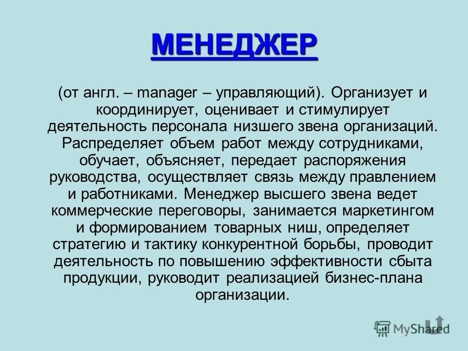 МЕНЕДЖЕР (от англ. – manager – управляющий). Организует и координирует, оценивает и стимулирует деятельность персонала низшего звена организаций. Распределяет объем работ между сотрудниками, обучает, объясняет, передает распоряжения руководства, осущ
