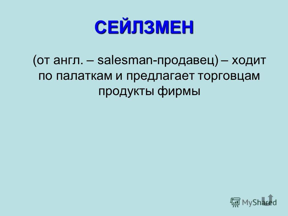 СЕЙЛЗМЕН (от англ. – salesman-продавец) – ходит по палаткам и предлагает торговцам продукты фирмы