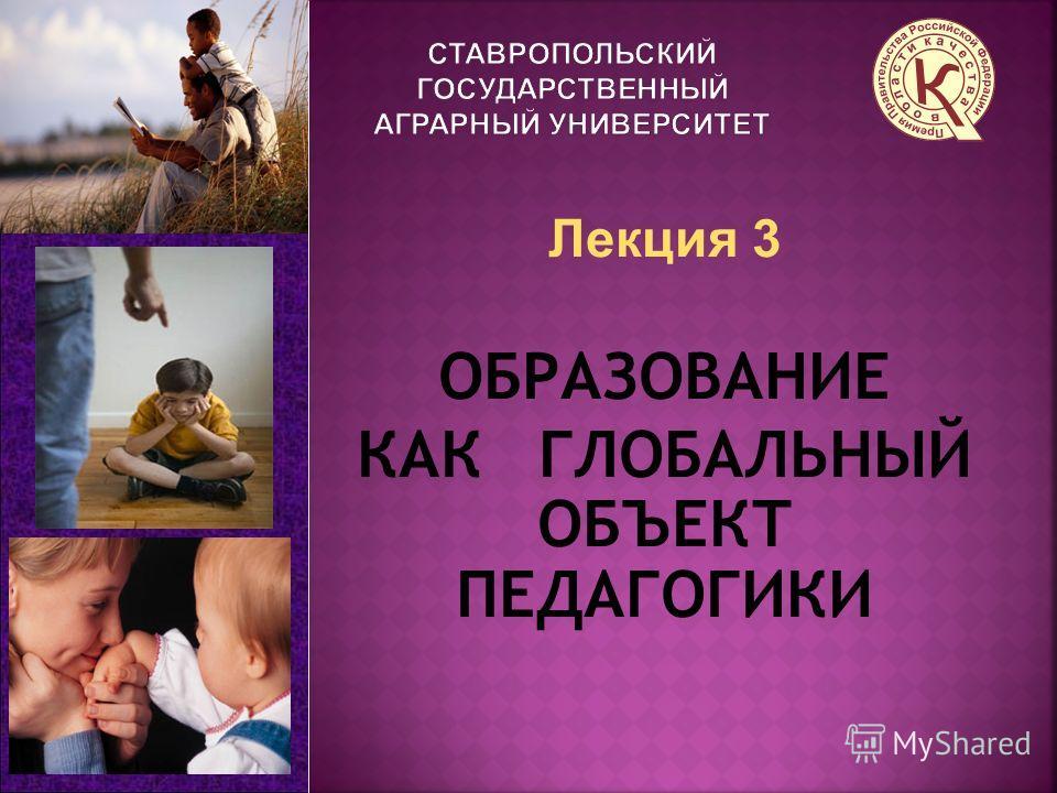 Лекция 3 ОБРАЗОВАНИЕ КАК ГЛОБАЛЬНЫЙ ОБЪЕКТ ПЕДАГОГИКИ