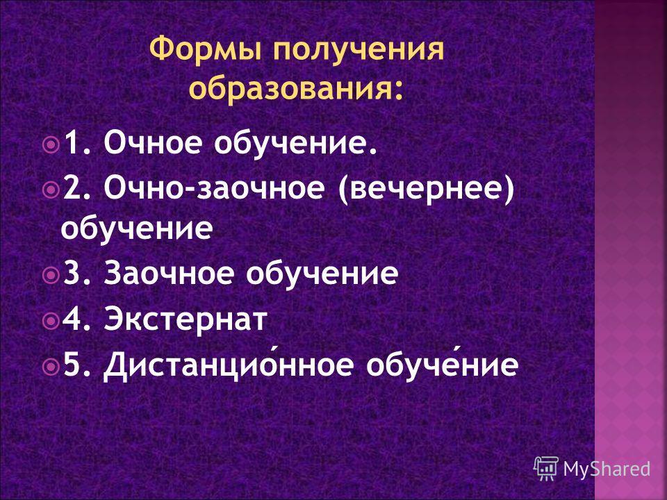 1. Очное обучение. 2. Очно-заочное (вечернее) обучение 3. Заочное обучение 4. Экстернат 5. Дистанционное обучение