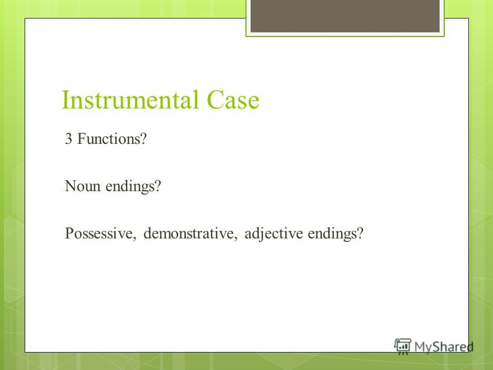 Instrumental Case 3 Functions? Noun endings? Possessive, demonstrative, adjective endings?