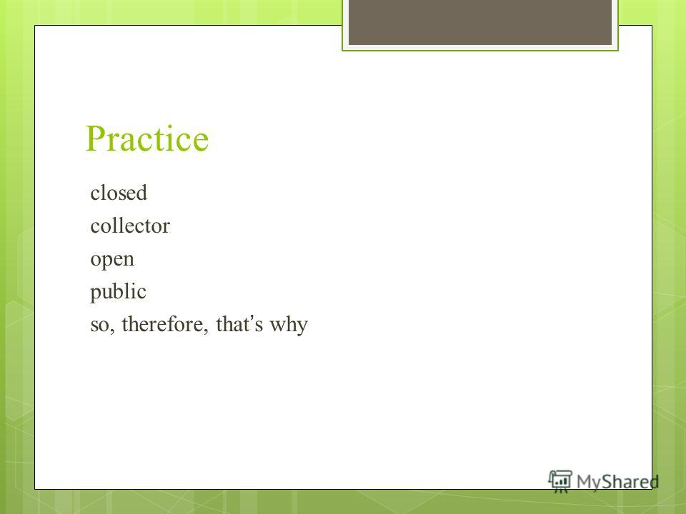 Practice closed collector open public so, therefore, thats why