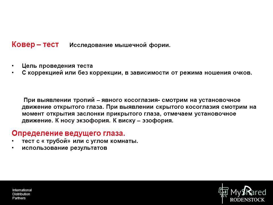 International Distribution Partners Ковер – тест Исследование мышечной фории. Цель проведения теста С коррекцией или без коррекции, в зависимости от режима ношения очков. При выявлении тропий – явного косоглазия- смотрим на установочное движение откр