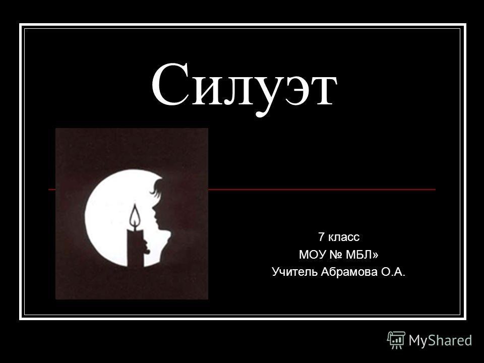 Силуэт 7 класс МОУ МБЛ» Учитель Абрамова О.А.