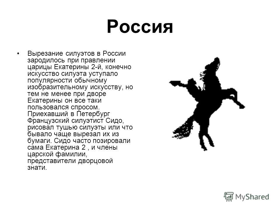 Россия Вырезание силуэтов в России зародилось при правлении царицы Екатерины 2-й, конечно искусство силуэта уступало популярности обычному изобразительному искусству, но тем не менее при дворе Екатерины он все таки пользовался спросом. Приехавший в П