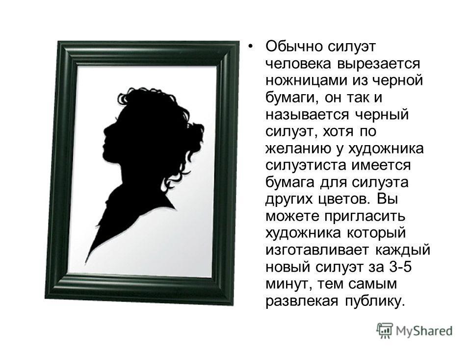Обычно силуэт человека вырезается ножницами из черной бумаги, он так и называется черный силуэт, хотя по желанию у художника силуэтиста имеется бумага для силуэта других цветов. Вы можете пригласить художника который изготавливает каждый новый силуэт