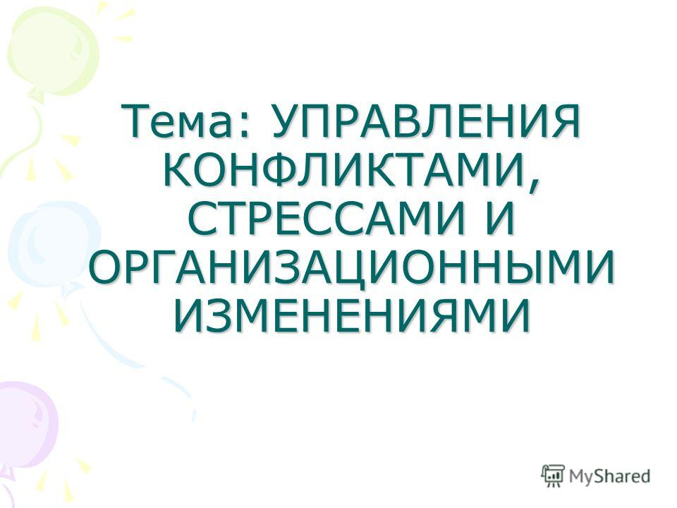 Тема: УПРАВЛЕНИЯ КОНФЛИКТАМИ, СТРЕССАМИ И ОРГАНИЗАЦИОННЫМИ ИЗМЕНЕНИЯМИ