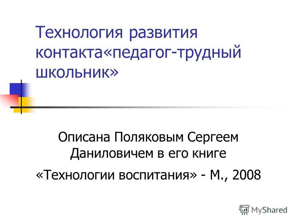Технология развития контакта«педагог-трудный школьник» Описана Поляковым Сергеем Даниловичем в его книге «Технологии воспитания» - М., 2008