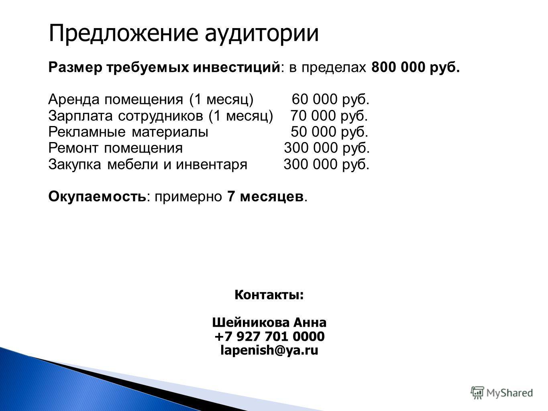 Предложение аудитории Размер требуемых инвестиций: в пределах 800 000 руб. Аренда помещения (1 месяц) 60 000 руб. Зарплата сотрудников (1 месяц) 70 000 руб. Рекламные материалы 50 000 руб. Ремонт помещения 300 000 руб. Закупка мебели и инвентаря 300