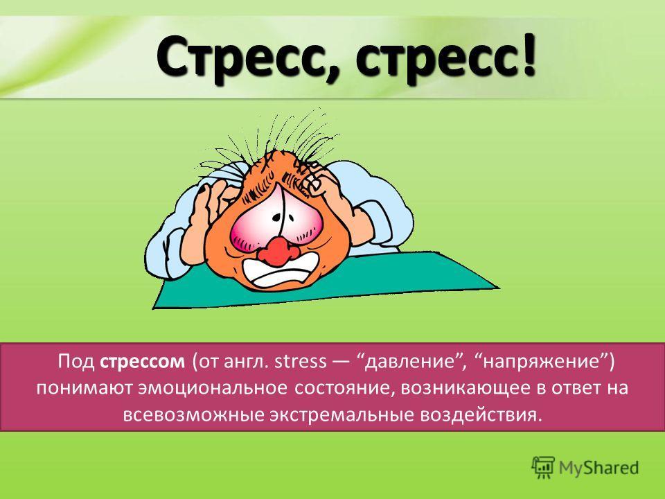 Стресс, стресс! Под стрессом (от англ. stress давление, напряжение) понимают эмоциональное состояние, возникающее в ответ на всевозможные экстремальные воздействия.