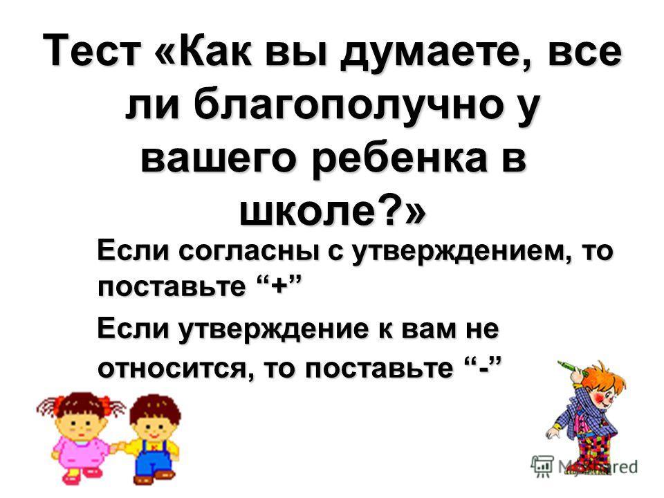 Тест «Как вы думаете, все ли благополучно у вашего ребенка в школе?» Если согласны с утверждением, то поставьте + Если согласны с утверждением, то поставьте + Если утверждение к вам не относится, то поставьте - Если утверждение к вам не относится, то