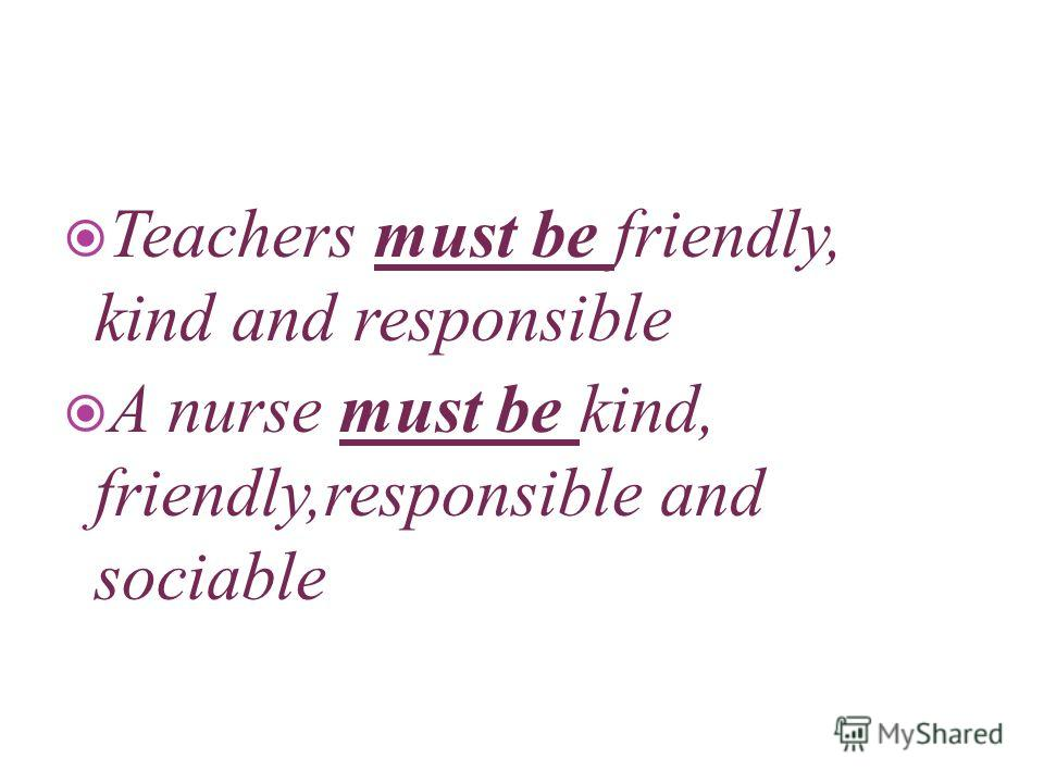 Teachers must be friendly, kind and responsible A nurse must be kind, friendly,responsible and sociable