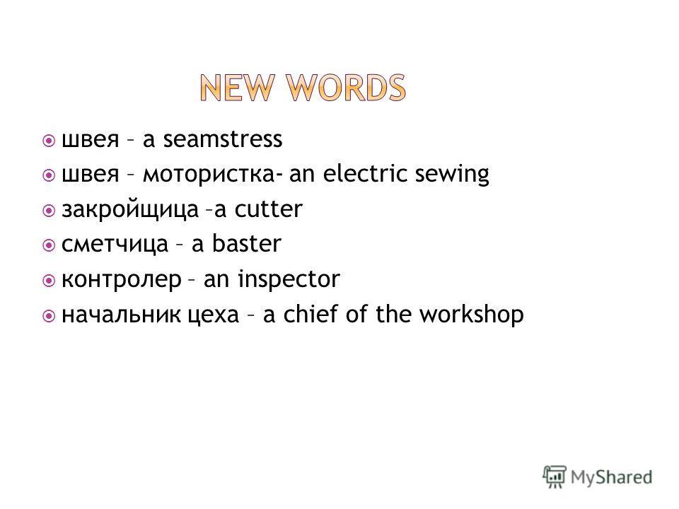 швея – a seamstress швея – мотористка- an electric sewing закройщица –a cutter сметчица – a baster контролер – an inspector начальник цеха – a chief of the workshop