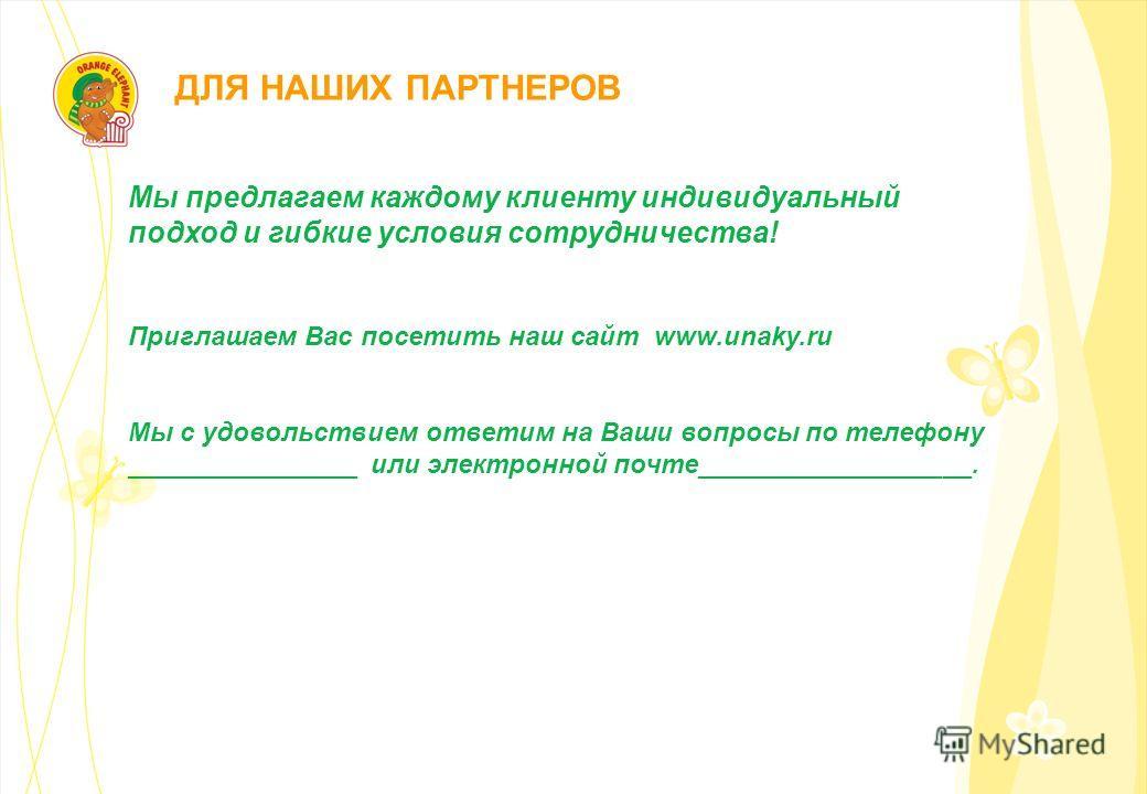 ДЛЯ НАШИХ ПАРТНЕРОВ Мы предлагаем каждому клиенту индивидуальный подход и гибкие условия сотрудничества! Приглашаем Вас посетить наш сайт www.unaky.ru Мы с удовольствием ответим на Ваши вопросы по телефону ________________ или электронной почте______