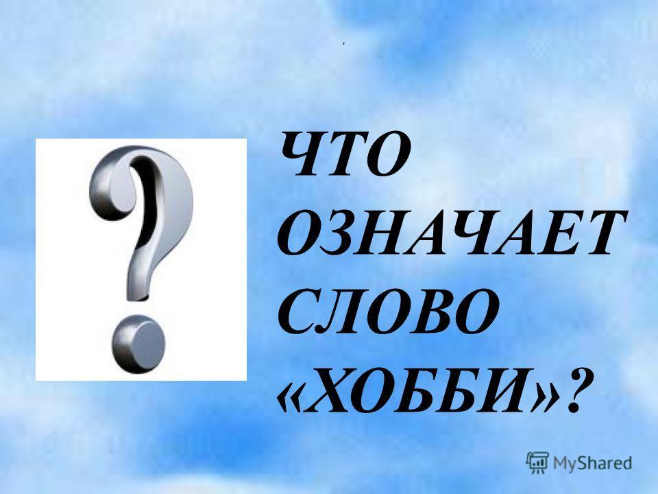 . ЧТО ОЗНАЧАЕТ СЛОВО «ХОББИ»?