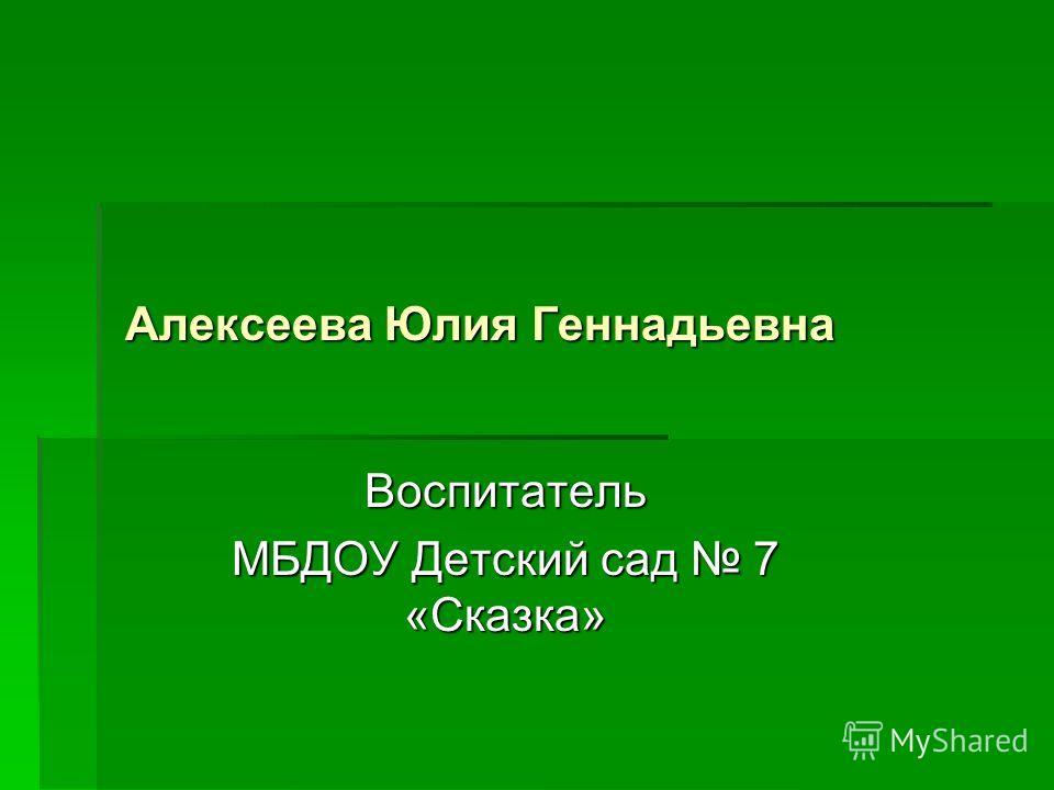 Алексеева Юлия Геннадьевна Воспитатель МБДОУ Детский сад 7 «Сказка»