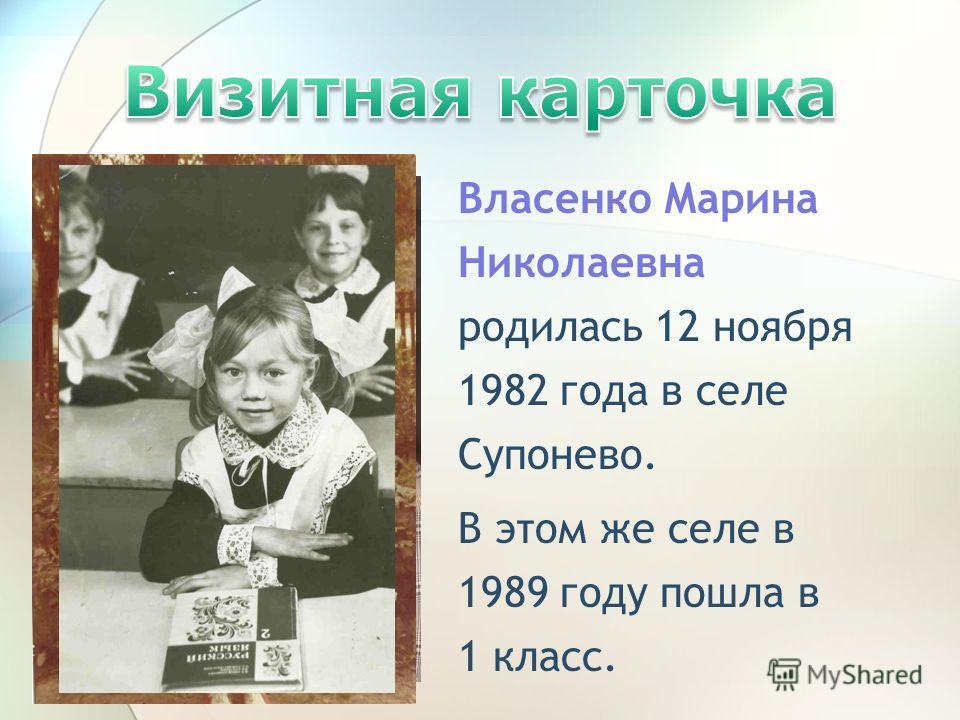 Власенко Марина Николаевна родилась 12 ноября 1982 года в селе Супонево. В этом же селе в 1989 году пошла в 1 класс.