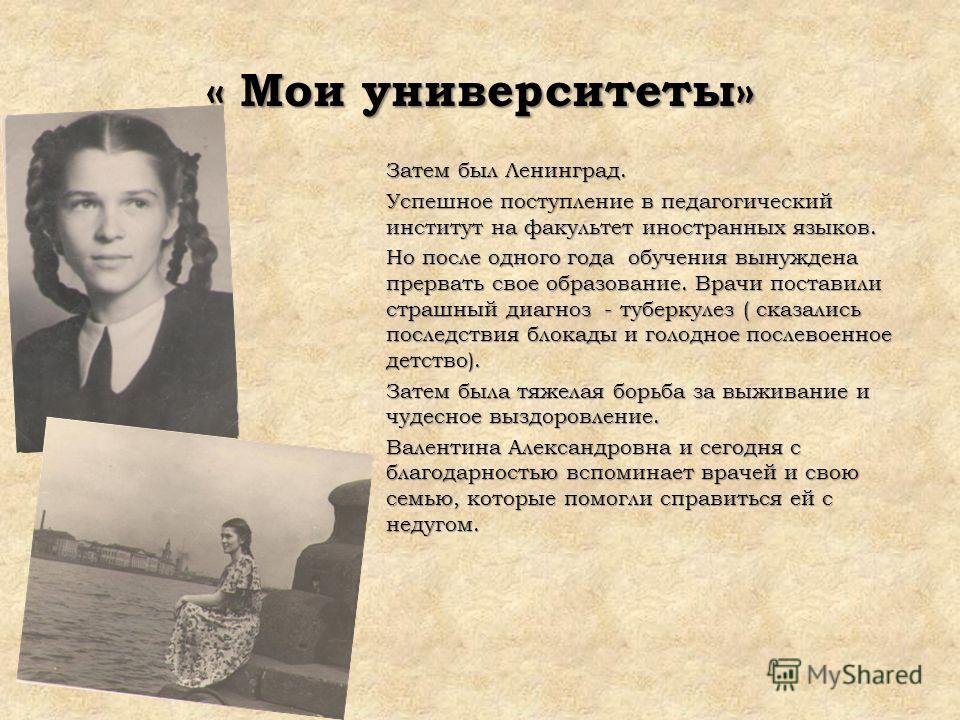 « Мои университеты» Затем был Ленинград. Успешное поступление в педагогический институт на факультет иностранных языков. Но после одного года обучения вынуждена прервать свое образование. Врачи поставили страшный диагноз - туберкулез ( сказались посл