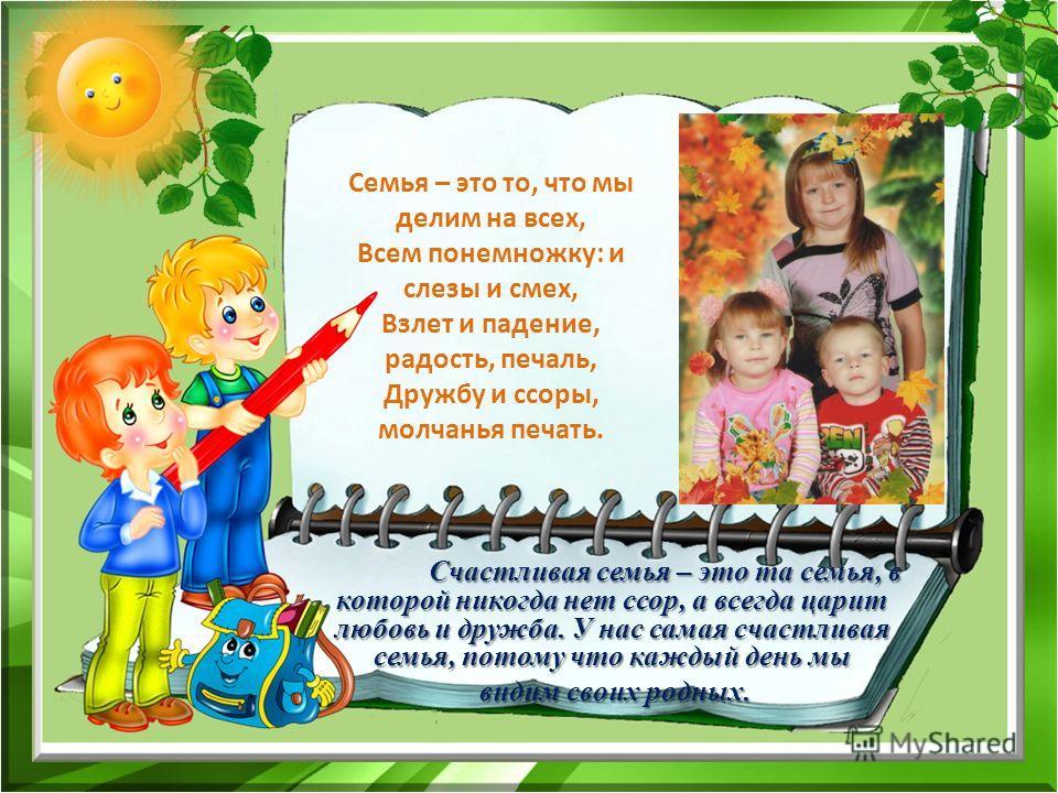 Семья – это то, что мы делим на всех, Всем понемножку: и слезы и смех, Взлет и падение, радость, печаль, Дружбу и ссоры, молчанья печать. Счастливая семья – это та семья, в которой никогда нет ссор, а всегда царит любовь и дружба. У нас самая счастли