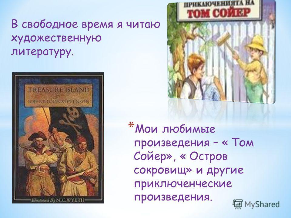 * Мои любимые произведения – « Том Сойер», « Остров сокровищ» и другие приключенческие произведения. В свободное время я читаю художественную литературу.