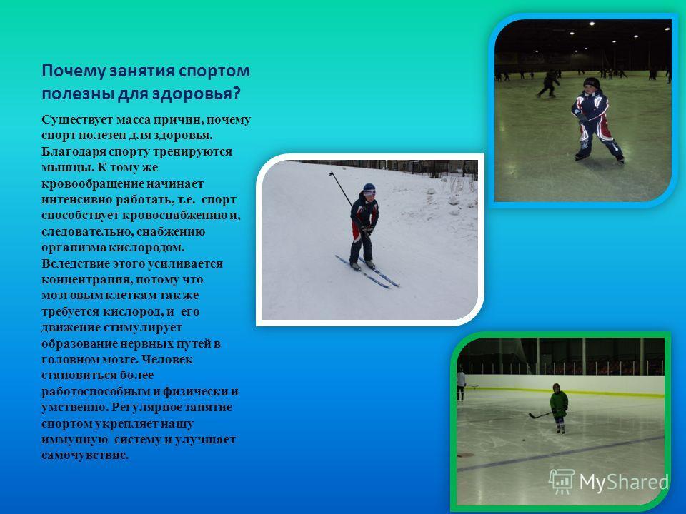 Почему занятия спортом полезны для здоровья? Существует масса причин, почему спорт полезен для здоровья. Благодаря спорту тренируются мышцы. К тому же кровообращение начинает интенсивно работать, т.е. спорт способствует кровоснабжению и, следовательн