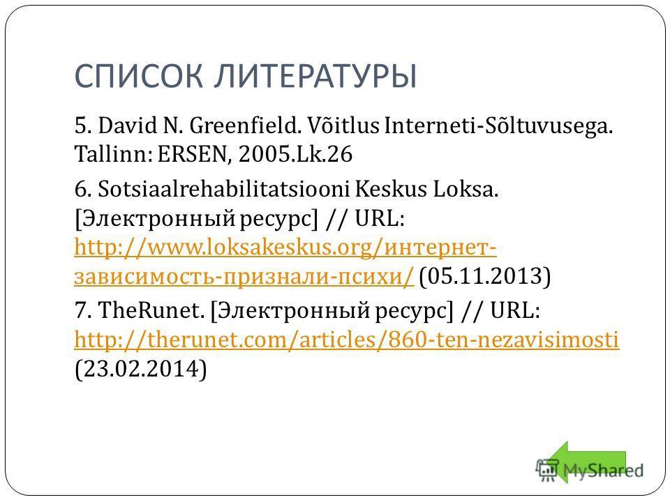 СПИСОК ЛИТЕРАТУРЫ 5. David N. Greenfield. Võitlus Interneti-Sõltuvusega. Tallinn: ERSEN, 2005.Lk.26 6. Sotsiaalrehabilitatsiooni Keskus Loksa. [Электронный ресурс] // URL: http://www.loksakeskus.org/интернет- зависимость-признали-психи/ (05.11.2013)
