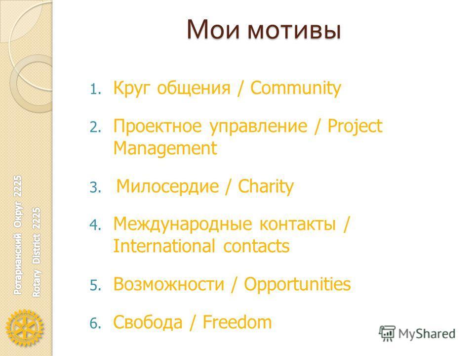 Мои мотивы 1. Круг общения / Community 2. Проектное управление / Project Management 3. Милосердие / Charity 4. Международные контакты / International contacts 5. Возможности / Opportunities 6. Свобода / Freedom