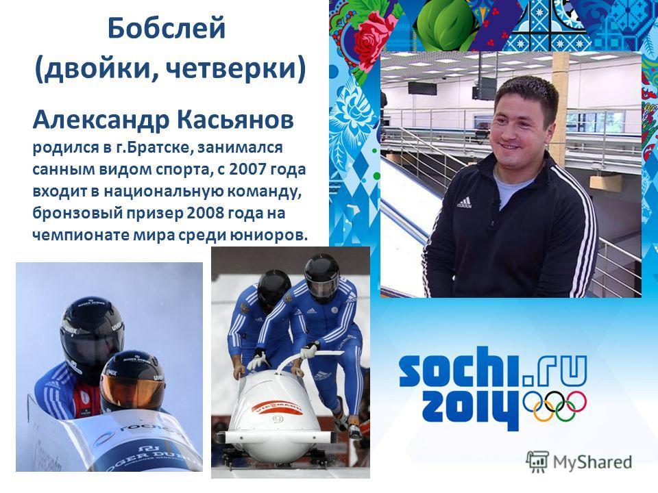 Бобслей (двойки, четверки) Александр Касьянов родился в г.Братске, занимался санным видом спорта, с 2007 года входит в национальную команду, бронзовый призер 2008 года на чемпионате мира среди юниоров.