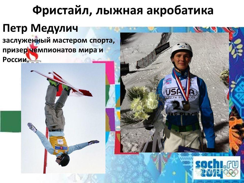 Фристайл, лыжная акробатика Петр Медулич заслуженный мастером спорта, призер чемпионатов мира и России.