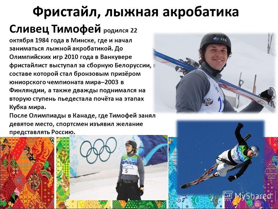 Фристайл, лыжная акробатика Сливец Тимофей родился 22 октября 1984 года в Минске, где и начал заниматься лыжной акробатикой. До Олимпийских игр 2010 года в Ванкувере фристайлист выступал за сборную Белоруссии, в составе которой стал бронзовым призёро