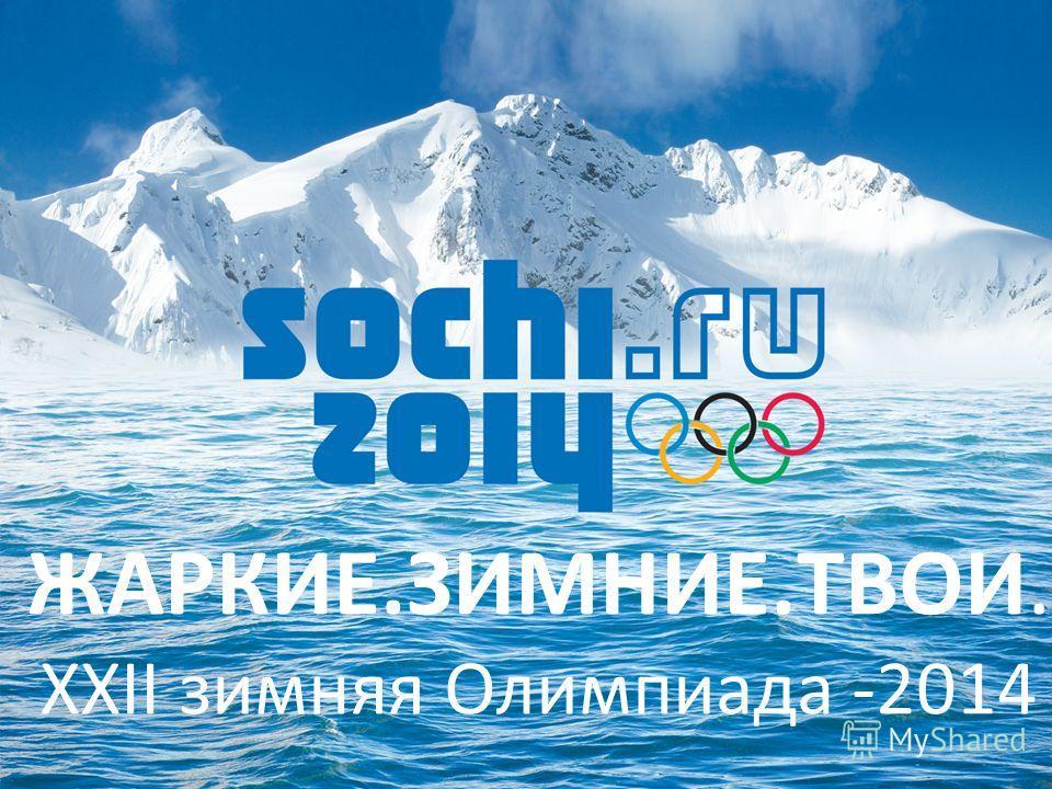 ЖАРКИЕ.ЗИМНИЕ.ТВОИ. XXII зимняя Олимпиада -2014