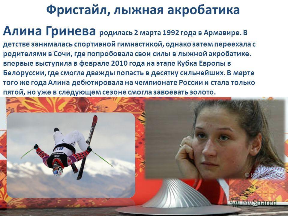 Фристайл, лыжная акробатика Алина Гринева родилась 2 марта 1992 года в Армавире. В детстве занималась спортивной гимнастикой, однако затем переехала с родителями в Сочи, где попробовала свои силы в лыжной акробатике. впервые выступила в феврале 2010