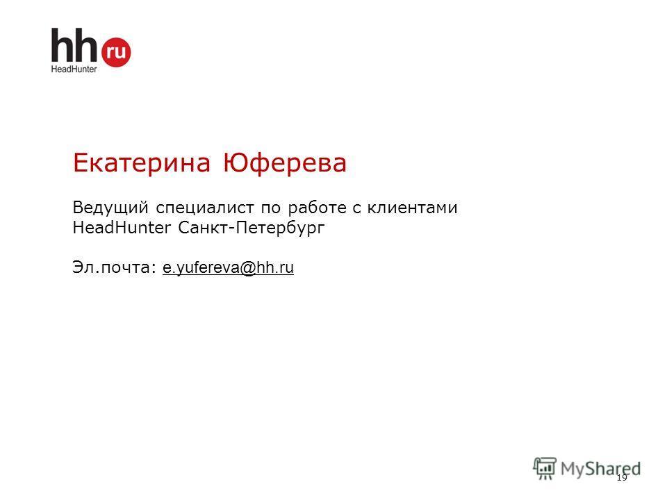 19 Екатерина Юферева Ведущий специалист по работе с клиентами HeadHunter Санкт-Петербург Эл.почта: e.yufereva@hh.ru