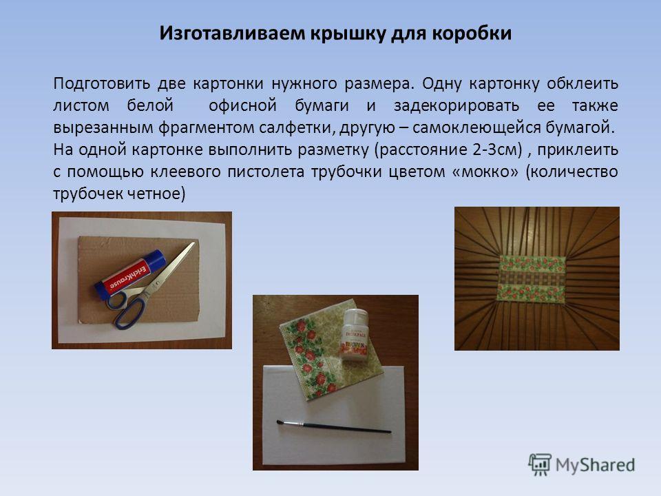 Изготавливаем крышку для коробки Подготовить две картонки нужного размера. Одну картонку обклеить листом белой офисной бумаги и задекорировать ее также вырезанным фрагментом салфетки, другую – самоклеющейся бумагой. На одной картонке выполнить размет