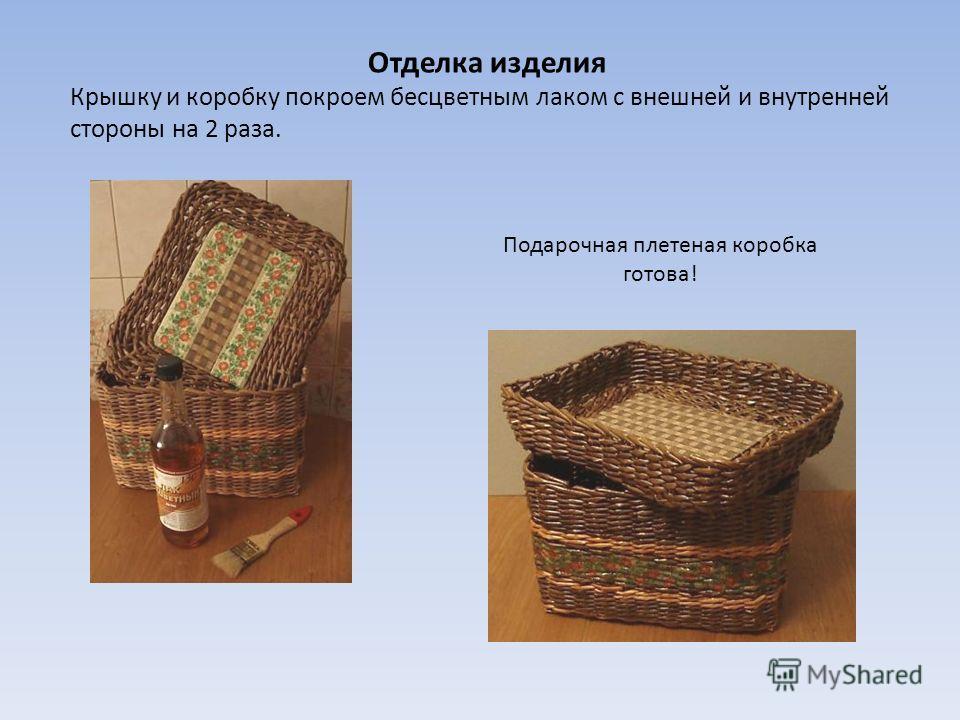 Отделка изделия Крышку и коробку покроем бесцветным лаком с внешней и внутренней стороны на 2 раза. Подарочная плетеная коробка готова!