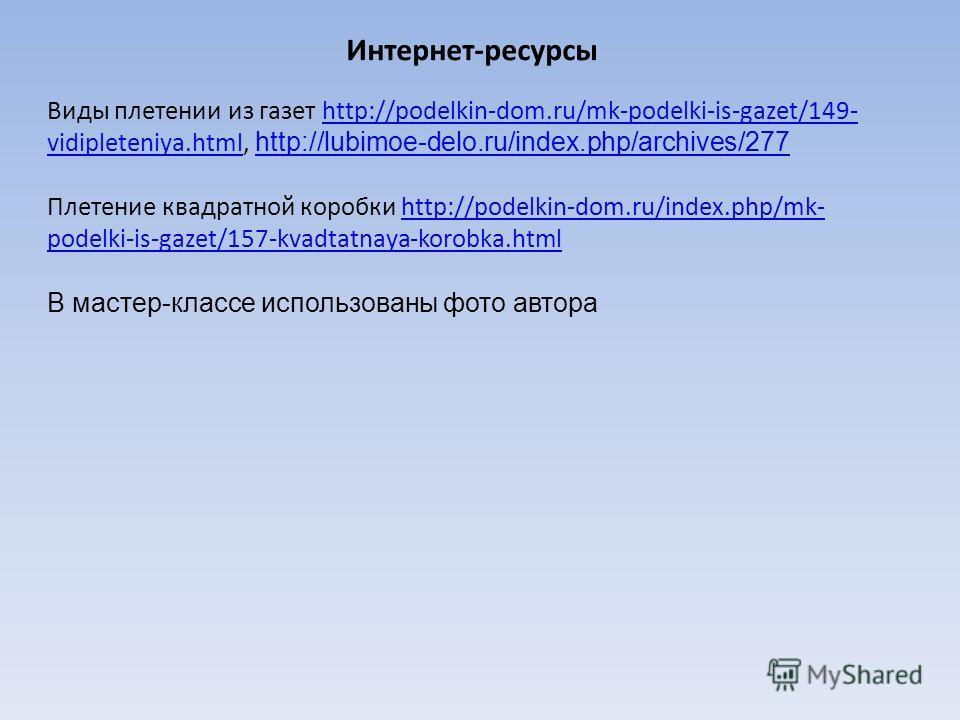 Интернет-ресурсы Виды плетении из газет http://podelkin-dom.ru/mk-podelki-is-gazet/149- vidipleteniya.html, http://lubimoe-delo.ru/index.php/archives/277http://podelkin-dom.ru/mk-podelki-is-gazet/149- vidipleteniya.html http://lubimoe-delo.ru/index.p
