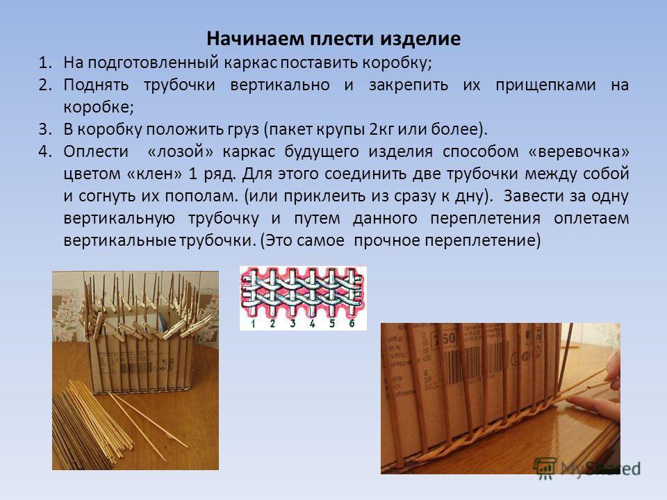 Начинаем плести изделие 1.На подготовленный каркас поставить коробку; 2.Поднять трубочки вертикально и закрепить их прищепками на коробке; 3.В коробку положить груз (пакет крупы 2кг или более). 4.Оплести «лозой» каркас будущего изделия способом «вере