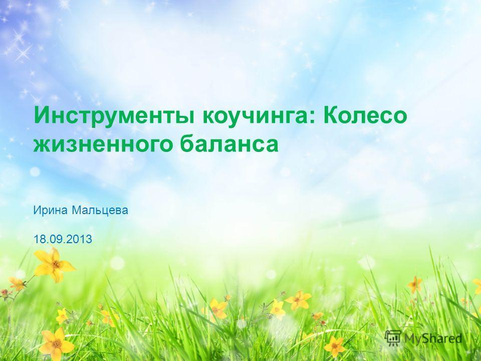 Инструменты коучинга: Колесо жизненного баланса Ирина Мальцева 18.09.2013